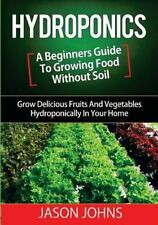 Hydroponics - a Beginners Guide to Growing Food Without Soil : Grow Delicious...