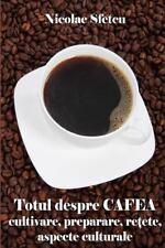 Totul Despre Cafea : Cultivare, Preparare, Retete, Aspecte Culturale by...