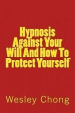 NEW Hypnosis Against Your Will And How To Protect Yourself by Wesley Chong
