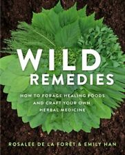Wild Remedies : How to Forage Healing Foods and Craft Your Own Herbal Medicin...
