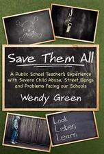 Save Them All : A Public School Teacher's Experience with Severe Child Abuse,...