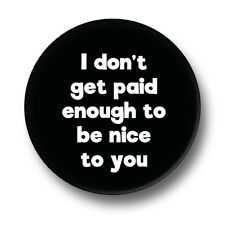 I Don't Get Paid Enough To Be Nice To You 1 Inch / 25mm Pin Button Badge Humour