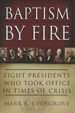 Baptism by Fire : Eight Presidents Who Took Office in Times of Crisis by Mark...