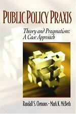 Public Policy Praxis - Theory and Pragmatism: A Case Approach, Randy S. Clemons,