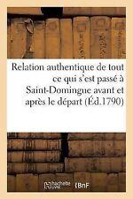 Relation Authentique de Tout Ce Qui S'Est Passe a Saint-Domingue Avant et...