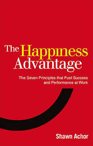 The Happiness Advantage: The Seven Principles That Fuel Success Shawn Achor