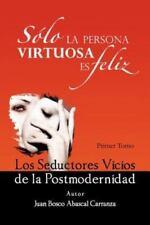 Solo La Persona Virtuosa Es Feliz: Los Seductores Vicios de La Postmodernidad (P