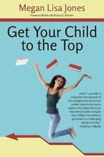 Get Your Child to the Top : Help Your Child Succeed at School and Life by...