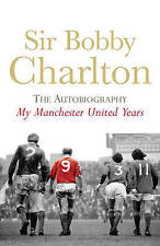 My Manchester United Years: The Autobiography: v. 1 by Sir Bobby Charlton...