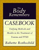 Body Remembers Casebook : Unifying Methods and Models in the Treatment of Tra...