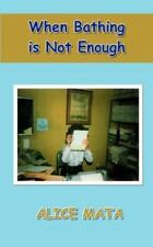 When Bathing Is Not Enough by Alice Mata (2002, Paperback)