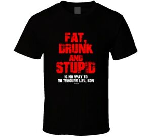 Fat Drunk And Stupid Is No Way To Go Through Life Son Gift Animal House T Shirt
