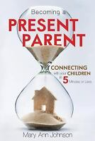 Becoming a Present Parent: Connecting with Your Children in 5 Minutes or Less