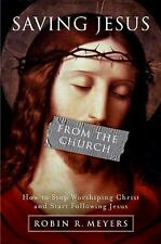 Saving Jesus from the Church: How to Stop Worshiping Christ and Start Following