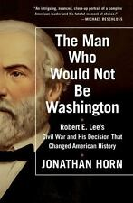 The Man Who Would Not Be Washington: Robert E. Lee's Civil War and His Decision