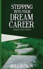 Stepping into Your Dream Career : Design Your Future by Bola Benson (2016,...