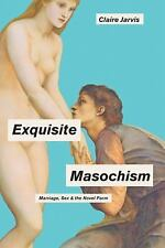 Exquisite Masochism : Marriage, Sex, and the Novel Form by Claire Jarvis...