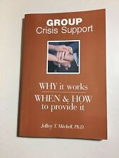Group Crisis Support - Why it  works, When & How to provide it, By Jeffrey T.M.
