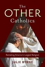 The Other Catholics: Remaking America's Largest Religion by Julie Byrne...