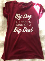 My Dog Thinks Im Kind Of A Big Deal Womens Maroon T-shirt By Wound Up Size M 7-9