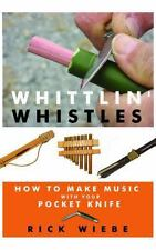 Whittlin' Whistles : How to Make Music with your Pocket Knife by Rick Wiebe...