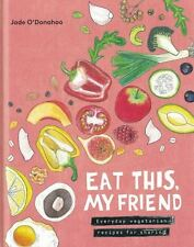 Eat This, My Friend - Everyday Vegetarian Recipes For Sharing by Jade O'Donahoo