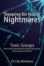 Sleeping for Fear of Nightmares : Toxic Groups How They Manipulate and Perpet...