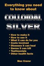 Everything You Need to Know about Colloidal Silver (Paperback or Softback)