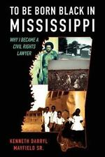 To Be Born Black in Mississippi : Why I became a Civil Rights Lawyer by...