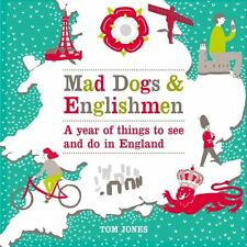 Mad Dogs and Englishmen: A Year of Things to See and Do in England By Tom Jones