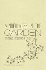 Mindfulness in the Garden : Zen Tools for Digging in the Dirt by Zachiah...