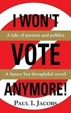 I WON't VOTE ANYMORE! a Tale of Passion and Politics by Paul I. Jacobs (2014,...