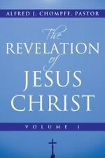 The Revelation of Jesus Christ Vol. 1 by Alfred J. Chompff Pastor (2013,...
