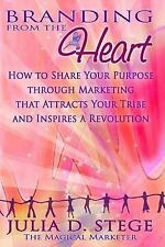 Branding from the Heart: How to Share Your Purpose through Marketing that Attrac