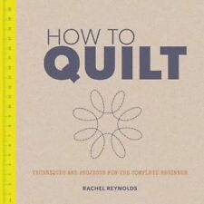How to Quilt: Techniques and Projects for the Complete Beginner by Rachel...