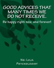 Good Advices That Many Times We Do Not Receive : Be Happy Right Now, and...