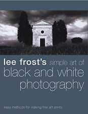 Lee Frost's Simple Art of Black and White Photography: Easy Methods for Making F