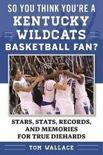 So You Think You're a Kentucky Wildcats Basketball Fan?: Stars, Stats, Record...