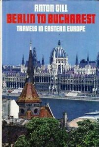 Berlin to Bucharest: Travels in Eastern Europe by Gill, Anton