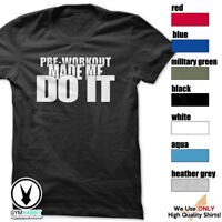 PRE-WORKOUT MADE ME DO IT T-Shirt Workout Gym BodyBuilding Fitness MMA c673
