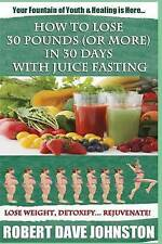 How to Lose 30 Pounds (Or More) In 30 Days With Juice Fasting: How To Lose Weigh