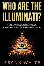 Who Are The Illuminati? The Secret Societies, Symbols, Bloodlines and The New Wo