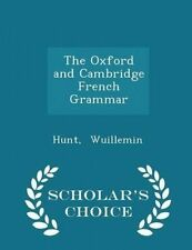 The Oxford Cambridge French Grammar - Scholar's Choice Editio by Wuillemin Hunt
