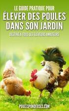 Le Guide Pratique Pour ELEVER des POULES DANS SON JARDIN : Destiné à Tous les...