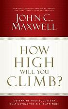 How High Will You Climb?: Determine Your Success by Cultivating the Right Attitu