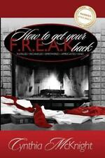 How to Get Your F. R. E. A. K. Back by Cynthia McKnight (2010, Paperback,...