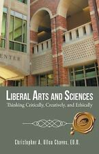 Liberal Arts and Sciences : Thinking Critically, Creatively, and Ethically by...