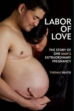 Labor of Love : The Story of One Man's Extraordinary Pregnancy by Thomas...
