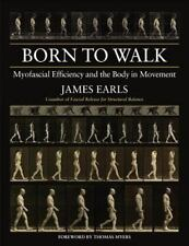 Born to Walk : Myofascial Efficiency and the Body in Movement by James Earls...