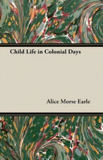 Child Life in Colonial Days by Earle, Alice Morse.